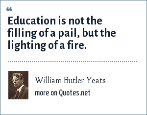 William Butler Yeats: Education is not the filling of a pail, but the lighting of a fire.