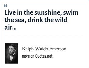 Ralph Waldo Emerson: Live in the sunshine, swim the sea, drink the wild air…