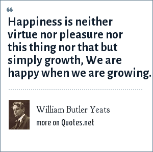 William Butler Yeats: Happiness is neither virtue nor pleasure nor this thing nor that but simply growth, We are happy when we are growing.