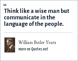 William Butler Yeats: Think like a wise man but communicate in the language of the people.