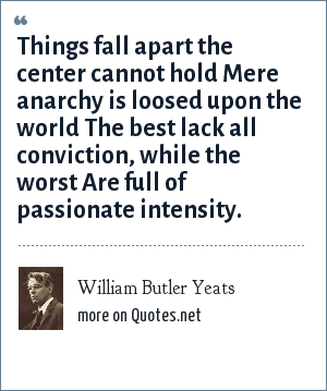 William Butler Yeats: Things fall apart the center cannot hold Mere anarchy is loosed upon the world The best lack all conviction, while the worst Are full of passionate intensity.