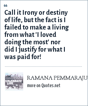 RAMANA PEMMARAJU: Call it Irony or destiny of life, but the fact is I failed to make a living from what 'I loved doing the most' nor did I justify for what I was paid for!