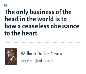 William Butler Yeats: The only business of the head in the world is to bow a ceaseless obeisance to the heart.