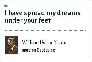 William Butler Yeats: I have spread my dreams under your feet