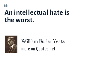 William Butler Yeats: An intellectual hate is the worst.