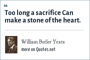 William Butler Yeats: Too long a sacrifice Can make a stone of the heart.