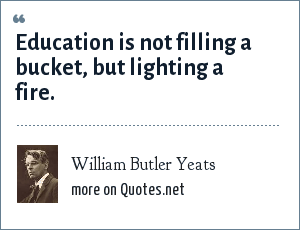 William Butler Yeats: Education is not filling a bucket, but lighting a fire.