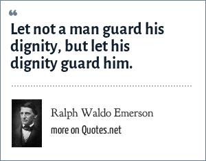 Ralph Waldo Emerson: Let not a man guard his dignity, but let his dignity guard him.