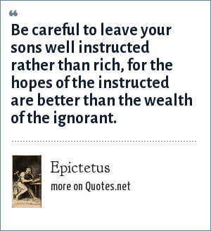 Epictetus: Be careful to leave your sons well instructed rather than rich, for the hopes of the instructed are better than the wealth of the ignorant.
