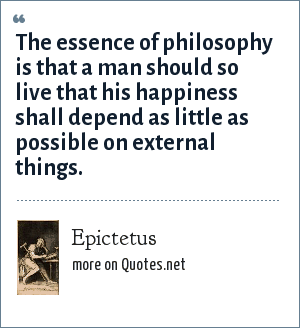 Epictetus: The essence of philosophy is that a man should so live that his happiness shall depend as little as possible on external things.