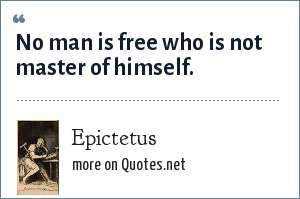 Epictetus: No man is free who is not master of himself.