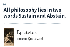 Epictetus: All philosophy lies in two words Sustain and Abstain.