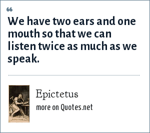 Epictetus: We have two ears and one mouth so that we can listen twice as much as we speak.