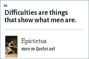 Epictetus: Difficulties are things that show what men are.