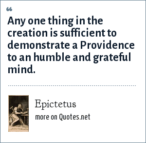Epictetus: Any one thing in the creation is sufficient to demonstrate a Providence to an humble and grateful mind.