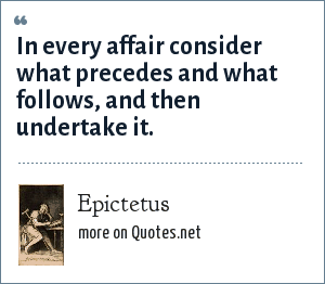 Epictetus: In every affair consider what precedes and what follows, and then undertake it.