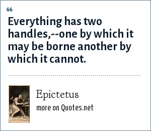 Epictetus: Everything has two handles,--one by which it may be borne another by which it cannot.