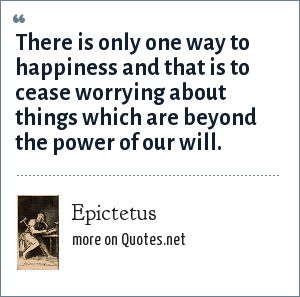 Epictetus: There is only one way to happiness and that is to cease worrying about things which are beyond the power of our will.