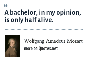 Wolfgang Amadeus Mozart: A bachelor, in my opinion, is only half alive.