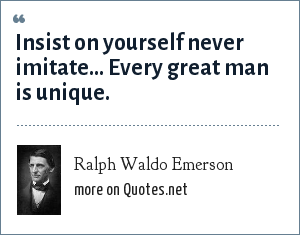 Ralph Waldo Emerson: Insist on yourself never imitate... Every great man is unique.