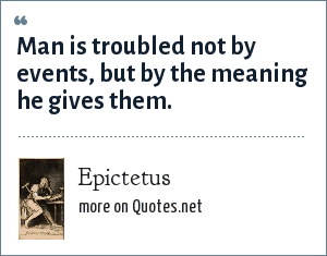 Epictetus: Man is troubled not by events, but by the meaning he gives them.