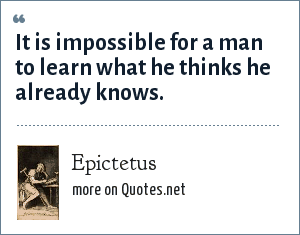Epictetus: It is impossible for a man to learn what he thinks he already knows.