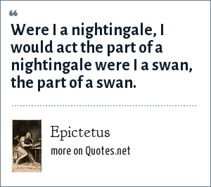 Epictetus: Were I a nightingale, I would act the part of a nightingale were I a swan, the part of a swan.