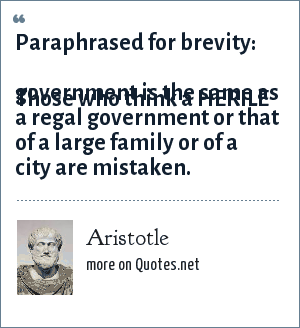 Aristotle: Paraphrased for brevity:  Those who think a HERILE government is the same as a regal government or that of a large family or of a city are mistaken.