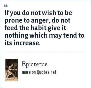 Epictetus: If you do not wish to be prone to anger, do not feed the habit give it nothing which may tend to its increase.