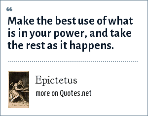 Epictetus: Make the best use of what is in your power, and take the rest as it happens.