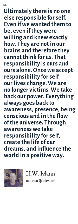 H.W. Mann: Ultimately there is no one else responsible for self. Even if we wanted them to be, even if they were willing and knew exactly how. They are not in our brains and therefore they cannot think for us. That responsibility is ours and ours alone. Once we accept responsibility for self our lives change. We are no longer victims. We take back our power. Everything always goes back to awareness, presence, being conscious and in the flow of the universe. Through awareness we take responsibility for self, create the life of our dreams, and influence the world in a positive way.