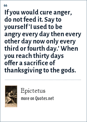 Epictetus: If you would cure anger, do not feed it. Say to yourself 'I used to be angry every day then every other day now only every third or fourth day.' When you reach thirty days offer a sacrifice of thanksgiving to the gods.