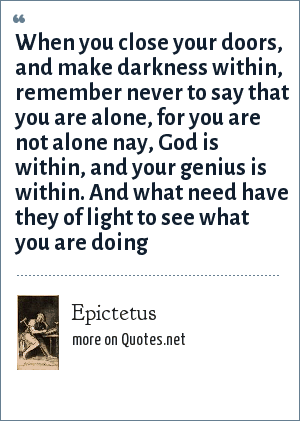Epictetus: When you close your doors, and make darkness within, remember never to say that you are alone, for you are not alone nay, God is within, and your genius is within. And what need have they of light to see what you are doing