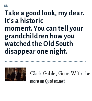 Clark Gable, Gone With the Wind: Take a good look, my dear. It's a historic moment. You can tell your grandchildren how you watched the Old South disappear one night.