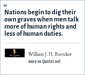 William J. H. Boetcker: Nations begin to dig their own graves when men talk more of human rights and less of human duties.