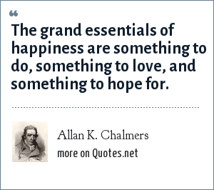 Allan K. Chalmers: The grand essentials of happiness are something to do, something to love, and something to hope for.