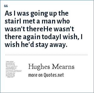 Hughes Mearns: As I was going up the stairI met a man who wasn't thereHe wasn't there again todayI wish, I wish he'd stay away.