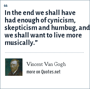 Vincent Van Gogh: In the end we shall have had enough of cynicism, skepticism and humbug, and we shall want to live more musically.""