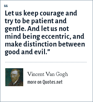 Vincent Van Gogh: Let us keep courage and try to be patient and gentle. And let us not mind being eccentric, and make distinction between good and evil.""
