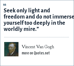 Vincent Van Gogh: Seek only light and freedom and do not immerse yourself too deeply in the worldly mire.""