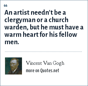 """Vincent Van Gogh: An artist needn't be a clergyman or a church warden, but he must have a warm heart for his fellow men."""""""