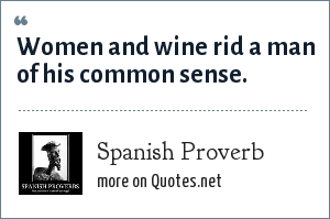 Spanish Proverb Women And Wine Rid A Man Of His Common Sense