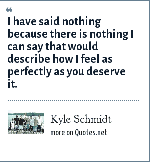 Kyle Schmidt: I have said nothing because there is nothing I can say that would describe how I feel as perfectly as you deserve it.