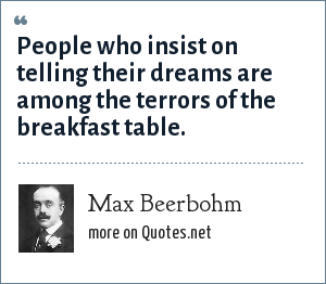 Max Beerbohm: People who insist on telling their dreams are among the terrors of the breakfast table.