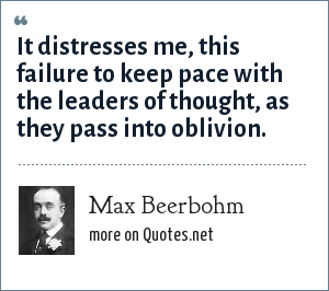 Max Beerbohm: It distresses me, this failure to keep pace with the leaders of thought, as they pass into oblivion.