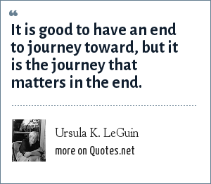 Ursula K. LeGuin: It is good to have an end to journey toward, but it is the journey that matters in the end.