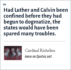 Cardinal Richelieu: Had Luther and Calvin been confined before they had begun to dogmatize, the states would have been spared many troubles.