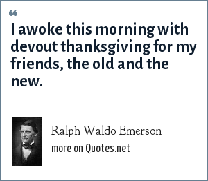 Ralph Waldo Emerson: I awoke this morning with devout thanksgiving for my friends, the old and the new.