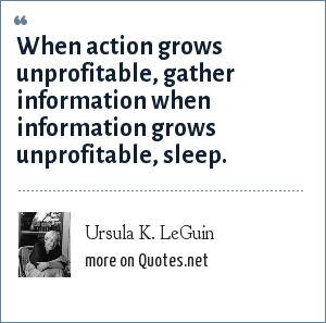 Ursula K. LeGuin: When action grows unprofitable, gather information when information grows unprofitable, sleep.