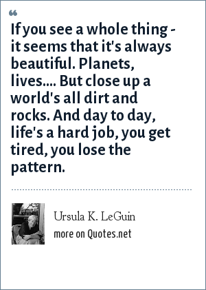 Ursula K. LeGuin: If you see a whole thing - it seems that it's always beautiful. Planets, lives.... But close up a world's all dirt and rocks. And day to day, life's a hard job, you get tired, you lose the pattern.